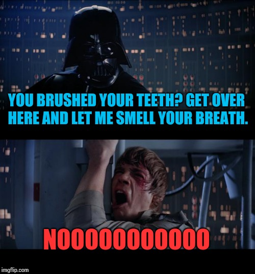 The parental lie detector. | YOU BRUSHED YOUR TEETH? GET OVER HERE AND LET ME SMELL YOUR BREATH. NOOOOOOOOOOO | image tagged in memes,star wars no | made w/ Imgflip meme maker