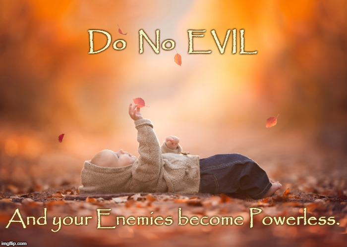 Do No EVIL | Do  No  EVIL And your Enemies become Powerless. | image tagged in evil,enemies,powerless | made w/ Imgflip meme maker