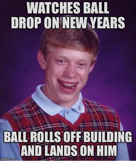 Bad Luck Brian Meme | WATCHES BALL DROP ON NEW YEARS BALL ROLLS OFF BUILDING AND LANDS ON HIM | image tagged in memes,bad luck brian | made w/ Imgflip meme maker