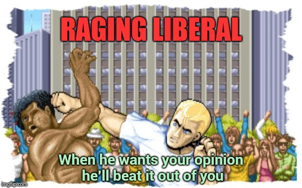 Due to recent events , it's time to resurrect . . . | RAGING LIBERAL When he wants your opinion he'll beat it out of you | image tagged in street fighter,libtards,violence,unrealistic expectations,reality,double standard | made w/ Imgflip meme maker