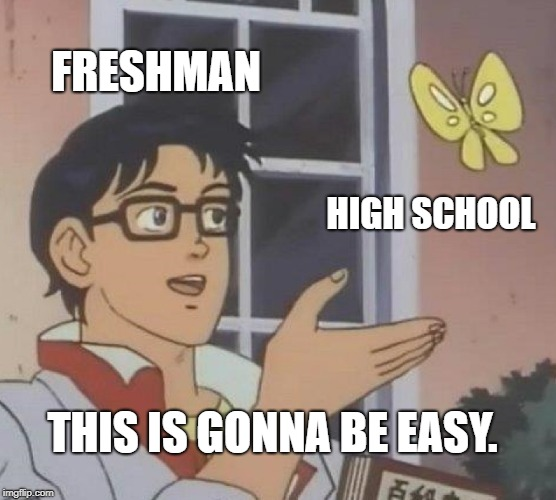 Is This A Pigeon Meme | FRESHMAN HIGH SCHOOL THIS IS GONNA BE EASY. | image tagged in memes,is this a pigeon | made w/ Imgflip meme maker
