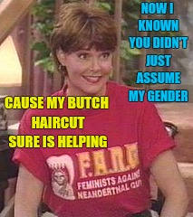 NOW I KNOWN YOU DIDN'T JUST ASSUME MY GENDER CAUSE MY BUTCH HAIRCUT SURE IS HELPING | made w/ Imgflip meme maker