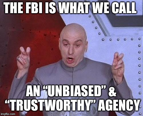 "Not biased at all... | THE FBI IS WHAT WE CALL AN ""UNBIASED"" & ""TRUSTWORTHY"" AGENCY 
