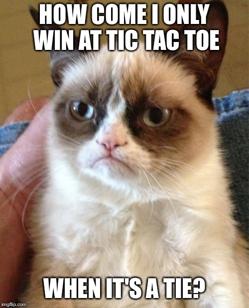 Grumpy Cat Meme | HOW COME I ONLY WIN AT TIC TAC TOE WHEN IT'S A TIE? | image tagged in memes,grumpy cat | made w/ Imgflip meme maker