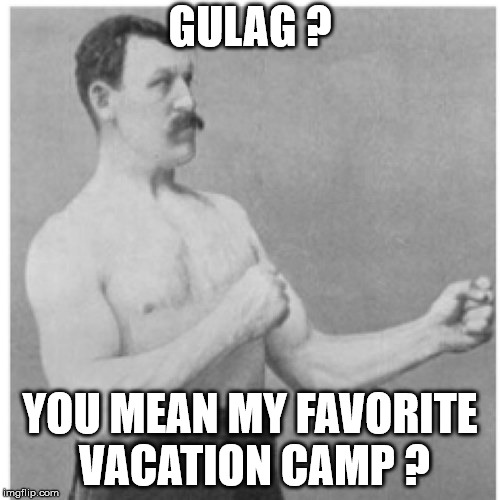Overly Gulag Man | GULAG ? YOU MEAN MY FAVORITE VACATION CAMP ? | image tagged in memes,overly manly man,gulag,vacation,funny,camp | made w/ Imgflip meme maker