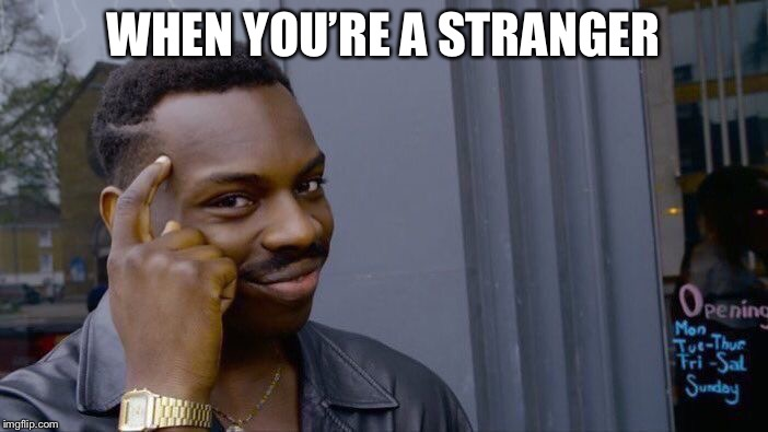 Roll Safe Think About It Meme | WHEN YOU'RE A STRANGER | image tagged in memes,roll safe think about it | made w/ Imgflip meme maker