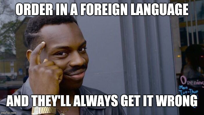 Roll Safe Think About It Meme | ORDER IN A FOREIGN LANGUAGE AND THEY'LL ALWAYS GET IT WRONG | image tagged in memes,roll safe think about it | made w/ Imgflip meme maker
