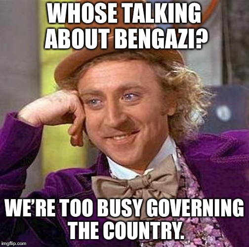 Creepy Condescending Wonka Meme | WHOSE TALKING ABOUT BENGAZI? WE'RE TOO BUSY GOVERNING THE COUNTRY. | image tagged in memes,creepy condescending wonka | made w/ Imgflip meme maker