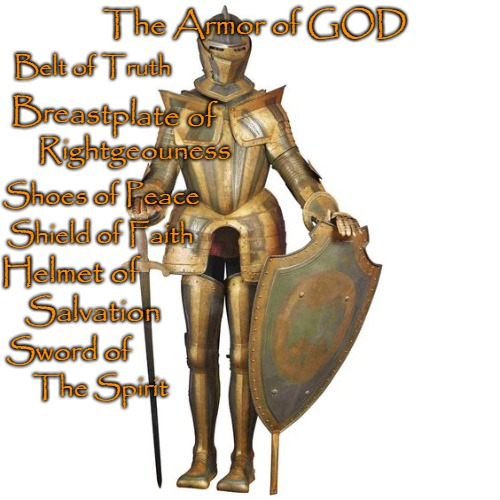 Ephesians 6:10-18 Armor of GOD | The Armor of GOD The Spirit Breastplate of Rightgeouness Shoes of Peace Shield of Faith Helmet of Salvation Sword of Belt of Truth | image tagged in bible,holy bible,bible verse,verse,god,holy spirit | made w/ Imgflip meme maker
