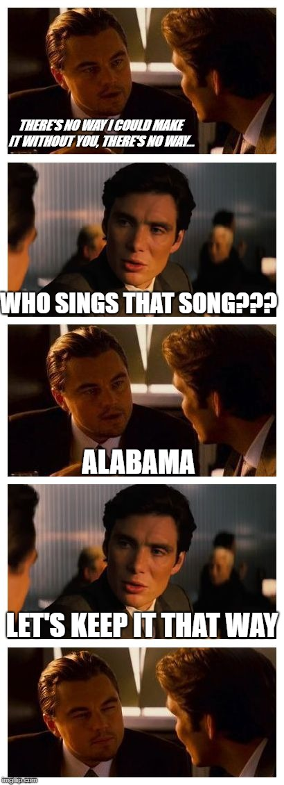 Leonardo Inception (Extended) | THERE'S NO WAY I COULD MAKE IT WITHOUT YOU, THERE'S NO WAY... WHO SINGS THAT SONG??? LET'S KEEP IT THAT WAY ALABAMA | image tagged in leonardo inception extended | made w/ Imgflip meme maker