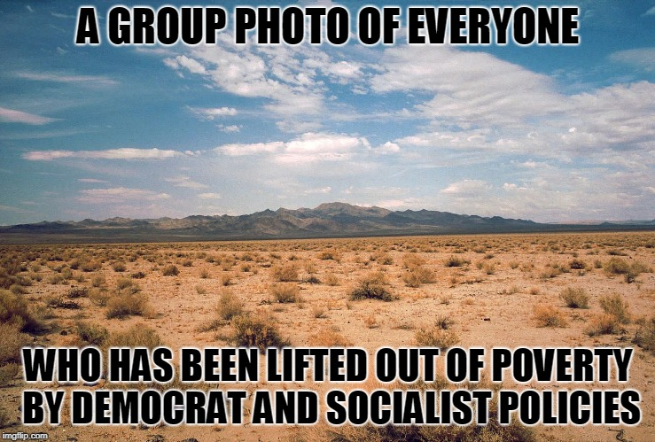 Desert | A GROUP PHOTO OF EVERYONE WHO HAS BEEN LIFTED OUT OF POVERTY BY DEMOCRAT AND SOCIALIST POLICIES | image tagged in desert | made w/ Imgflip meme maker