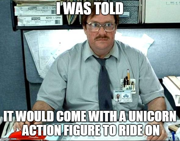 I Was Told There Would Be Meme | I WAS TOLD IT WOULD COME WITH A UNICORN ACTION FIGURE TO RIDE ON | image tagged in memes,i was told there would be | made w/ Imgflip meme maker