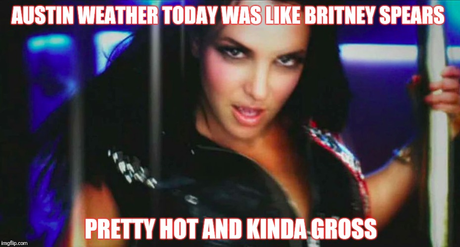 Meltdown is Imminent  | AUSTIN WEATHER TODAY WAS LIKE BRITNEY SPEARS PRETTY HOT AND KINDA GROSS | image tagged in britney spears gimme more,weather,texas | made w/ Imgflip meme maker