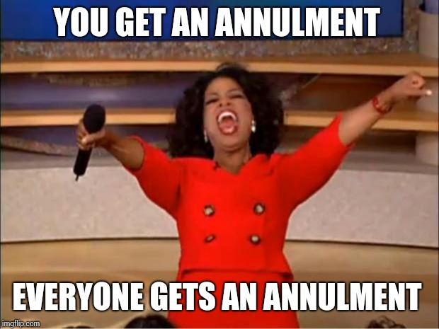 Oprah You Get A Meme | YOU GET AN ANNULMENT EVERYONE GETS AN ANNULMENT | image tagged in memes,oprah you get a | made w/ Imgflip meme maker