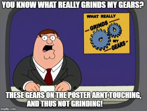 Peter Griffin News Meme | YOU KNOW WHAT REALLY GRINDS MY GEARS? THESE GEARS ON THE POSTER ARNT TOUCHING, AND THUS NOT GRINDING! | image tagged in memes,peter griffin news | made w/ Imgflip meme maker