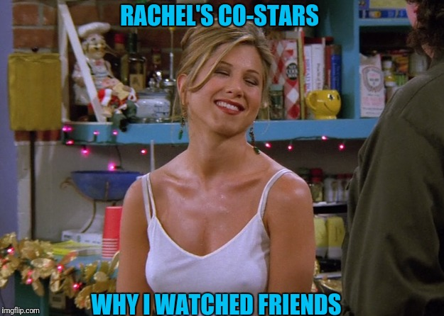 Happy Viewer | RACHEL'S CO-STARS WHY I WATCHED FRIENDS | image tagged in jennifer aniston,nipples,friends | made w/ Imgflip meme maker