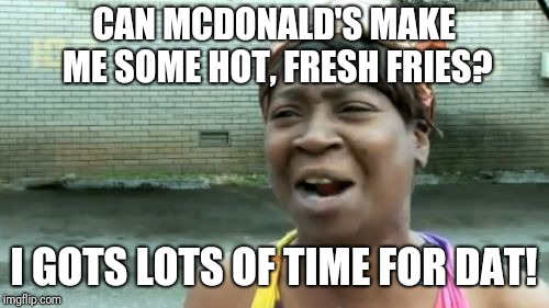 Aint Nobody Got Time For That Meme | CAN MCDONALD'S MAKE ME SOME HOT, FRESH FRIES? I GOTS LOTS OF TIME FOR DAT! | image tagged in memes,aint nobody got time for that | made w/ Imgflip meme maker