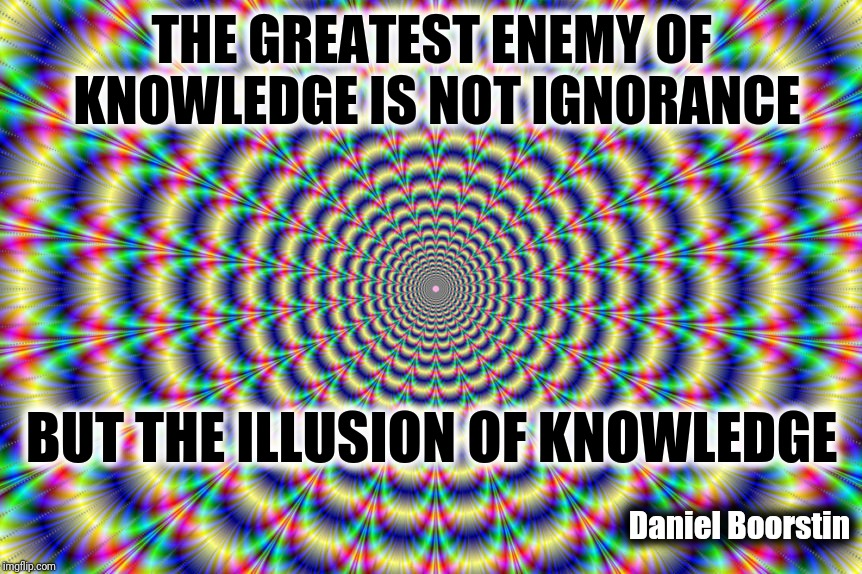 The Greatest Enemy Of Knowledge Is Not Ignorance, But The Illusion Of Knowledge | THE GREATEST ENEMY OF KNOWLEDGE IS NOT IGNORANCE Daniel Boorstin BUT THE ILLUSION OF KNOWLEDGE | image tagged in knowledge is power,optical illusion,ignorance,pretentious,peter griffin stupid,u can't fix stupid | made w/ Imgflip meme maker