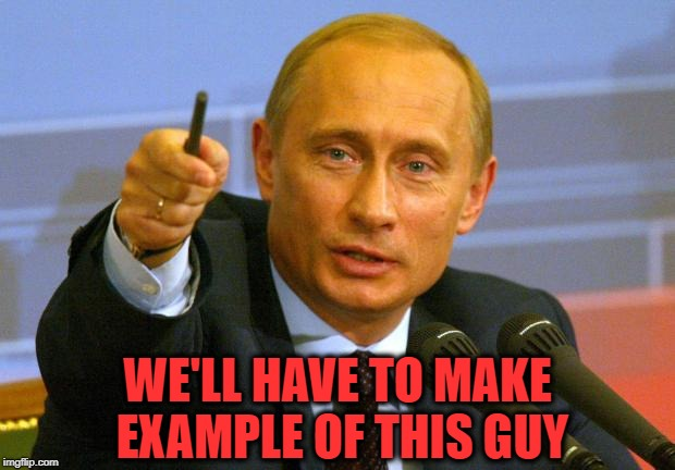 Good Guy Putin Meme | WE'LL HAVE TO MAKE EXAMPLE OF THIS GUY | image tagged in memes,good guy putin | made w/ Imgflip meme maker