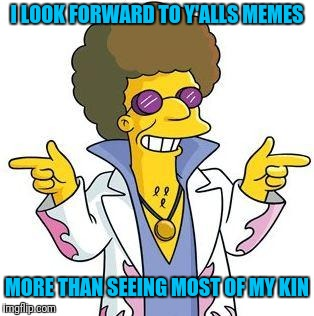 Discolu on Imgflip | I LOOK FORWARD TO Y'ALLS MEMES MORE THAN SEEING MOST OF MY KIN | image tagged in disco stu | made w/ Imgflip meme maker