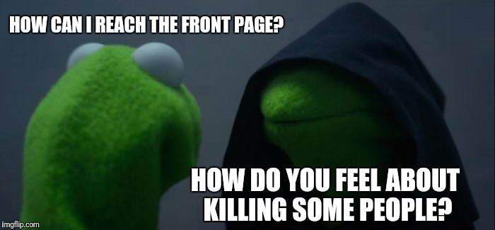 Evil Kermit Meme | HOW CAN I REACH THE FRONT PAGE? HOW DO YOU FEEL ABOUT KILLING SOME PEOPLE? | image tagged in memes,evil kermit | made w/ Imgflip meme maker