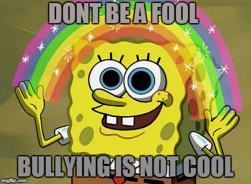 Imagination Spongebob Meme | DONT BE A FOOL BULLYING IS NOT COOL | image tagged in memes,imagination spongebob | made w/ Imgflip meme maker