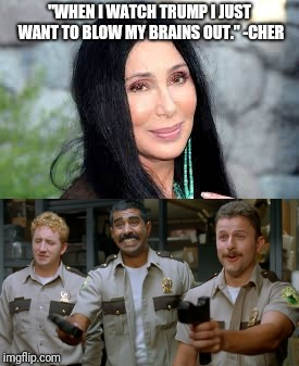 "Make sure you don't take a bunch of innocent people with you and we're good | ""WHEN I WATCH TRUMP I JUST WANT TO BLOW MY BRAINS OUT."" -CHER 