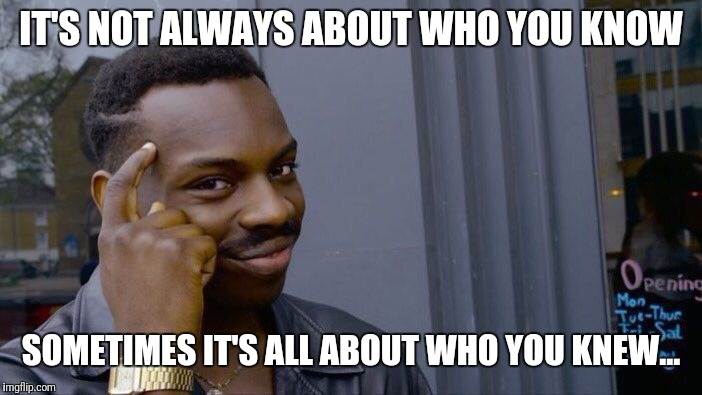 Roll Safe Think About It Meme | IT'S NOT ALWAYS ABOUT WHO YOU KNOW SOMETIMES IT'S ALL ABOUT WHO YOU KNEW... | image tagged in memes,roll safe think about it | made w/ Imgflip meme maker