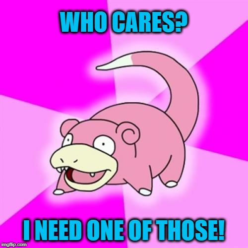 Slowpoke Meme | WHO CARES? I NEED ONE OF THOSE! | image tagged in memes,slowpoke | made w/ Imgflip meme maker