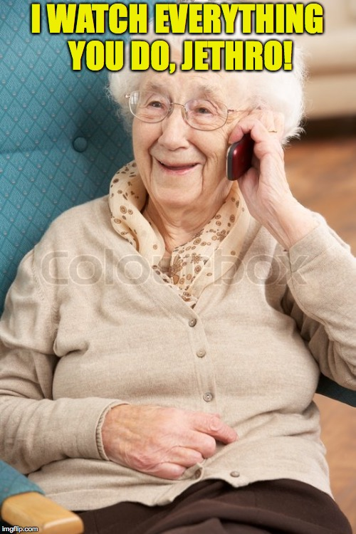 Grandma phone | I WATCH EVERYTHING YOU DO, JETHRO! | image tagged in grandma phone | made w/ Imgflip meme maker