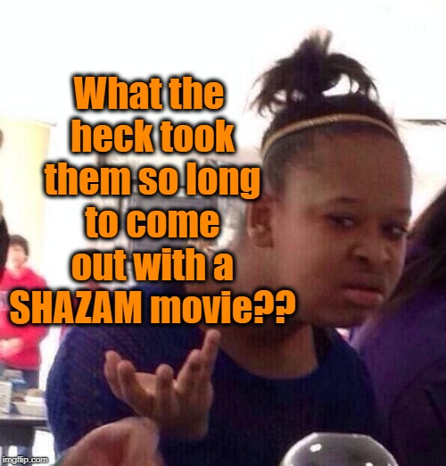 Black Girl Wat Meme | What the heck took them so long to come out with a SHAZAM movie?? | image tagged in memes,black girl wat | made w/ Imgflip meme maker
