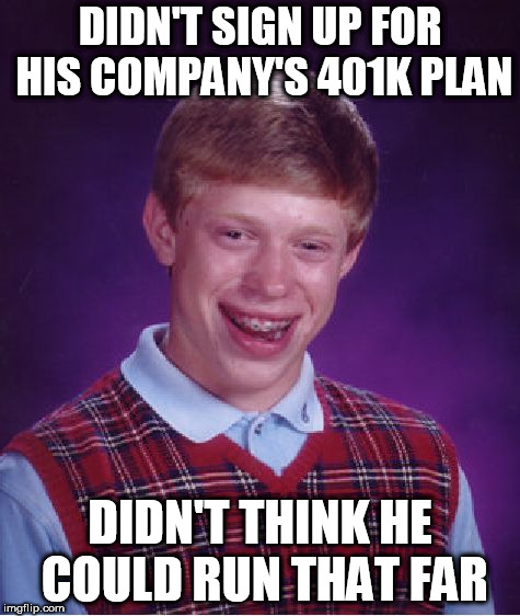 Bad Luck Brian Meme | DIDN'T SIGN UP FOR HIS COMPANY'S 401K PLAN DIDN'T THINK HE COULD RUN THAT FAR | image tagged in memes,bad luck brian | made w/ Imgflip meme maker