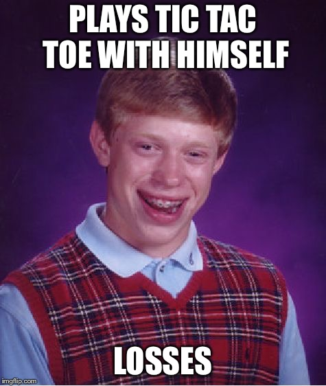 Bad Luck Brian Meme | PLAYS TIC TAC TOE WITH HIMSELF LOSSES | image tagged in memes,bad luck brian | made w/ Imgflip meme maker