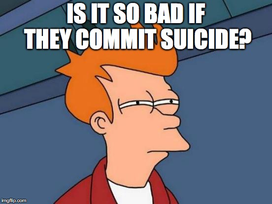 Futurama Fry Meme | IS IT SO BAD IF THEY COMMIT SUICIDE? | image tagged in memes,futurama fry | made w/ Imgflip meme maker