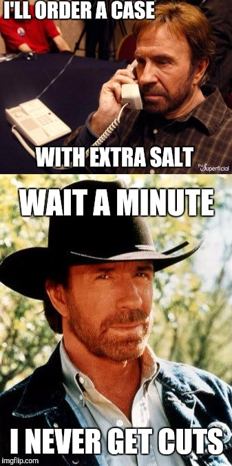 I'LL ORDER A CASE WITH EXTRA SALT WAIT A MINUTE I NEVER GET CUTS | made w/ Imgflip meme maker