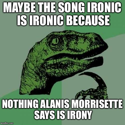 Bro, do you even irony? | MAYBE THE SONG IRONIC IS IRONIC BECAUSE NOTHING ALANIS MORRISETTE SAYS IS IRONY | image tagged in memes,ironic | made w/ Imgflip meme maker