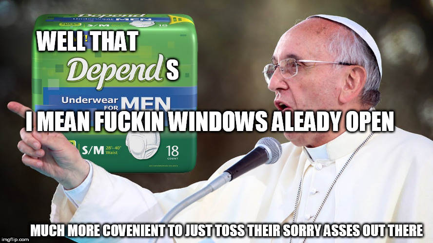 WELL THAT I MEAN F**KIN WINDOWS ALEADY OPEN S MUCH MORE COVENIENT TO JUST TOSS THEIR SORRY ASSES OUT THERE | made w/ Imgflip meme maker