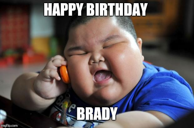 fat chinese kid | HAPPY BIRTHDAY BRADY | image tagged in fat chinese kid | made w/ Imgflip meme maker