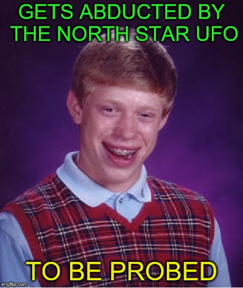 Bad Luck Brian Meme | GETS ABDUCTED BY THE NORTH STAR UFO TO BE PROBED | image tagged in memes,bad luck brian | made w/ Imgflip meme maker