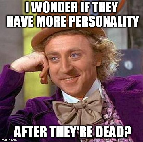 Creepy Condescending Wonka Meme | I WONDER IF THEY HAVE MORE PERSONALITY AFTER THEY'RE DEAD? | image tagged in memes,creepy condescending wonka | made w/ Imgflip meme maker
