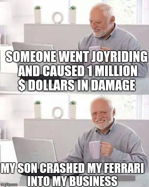 Hide the Pain Harold Meme | SOMEONE WENT JOYRIDING AND CAUSED 1 MILLION $ DOLLARS IN DAMAGE MY SON CRASHED MY FERRARI INTO MY BUSINESS | image tagged in memes,hide the pain harold | made w/ Imgflip meme maker