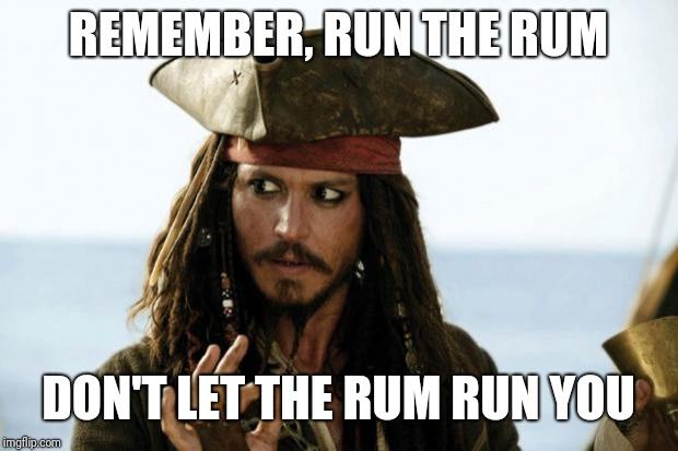 Jack Sparrow, Runner of Rum | REMEMBER, RUN THE RUM DON'T LET THE RUM RUN YOU | image tagged in jack sparrow pirate,meme,run | made w/ Imgflip meme maker