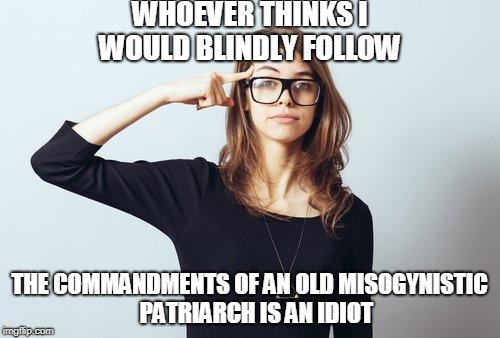 WHOEVER THINKS I WOULD BLINDLY FOLLOW THE COMMANDMENTS OF AN OLD MISOGYNISTIC   PATRIARCH IS AN IDIOT | made w/ Imgflip meme maker