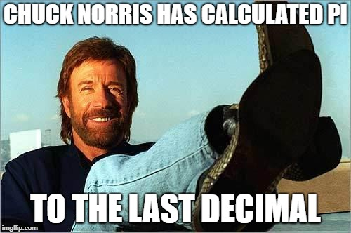 3.1415926535.............. | CHUCK NORRIS HAS CALCULATED PI TO THE LAST DECIMAL | image tagged in chuck norris says,pi | made w/ Imgflip meme maker