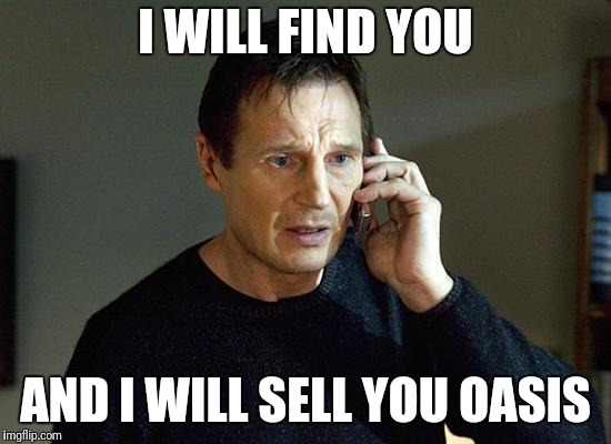 Liam Neeson Taken 2 | I WILL FIND YOU AND I WILL SELL YOU OASIS | image tagged in memes,liam neeson taken 2 | made w/ Imgflip meme maker