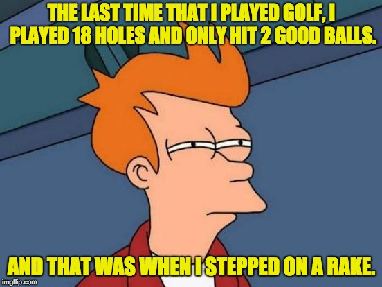 Futurama Fry Meme | THE LAST TIME THAT I PLAYED GOLF, I PLAYED 18 HOLES AND ONLY HIT 2 GOOD BALLS. AND THAT WAS WHEN I STEPPED ON A RAKE. | image tagged in memes,futurama fry | made w/ Imgflip meme maker