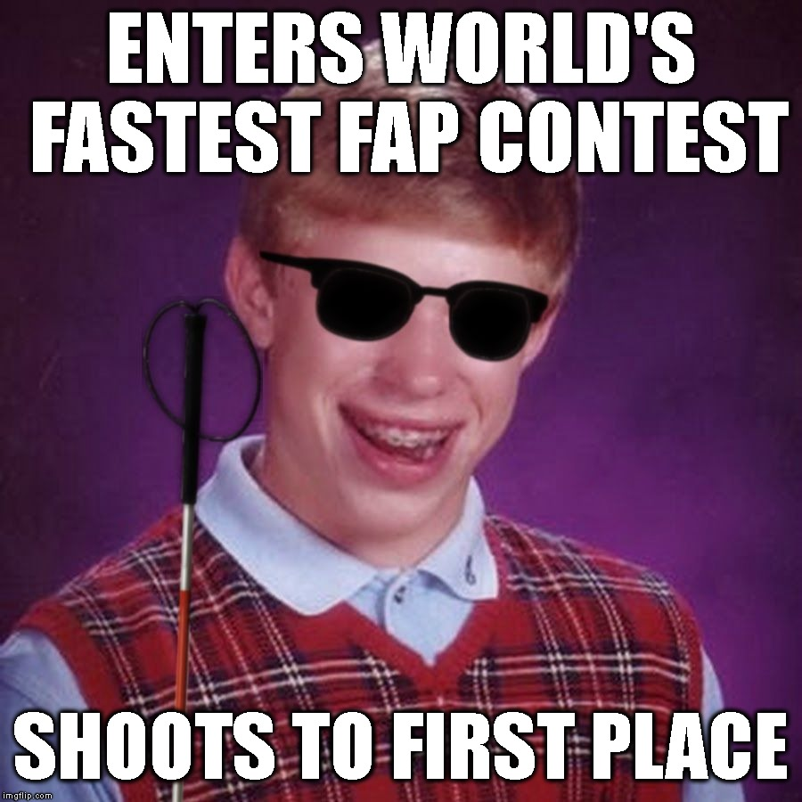 He Never Saw It Coming | ENTERS WORLD'S FASTEST FAP CONTEST SHOOTS TO FIRST PLACE | image tagged in bad luck brian blind,bad luck brian,fap,fapping,contest,blind | made w/ Imgflip meme maker