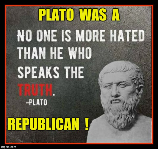 PLATO  WAS  A REPUBLICAN  ! | image tagged in plato,republican | made w/ Imgflip meme maker