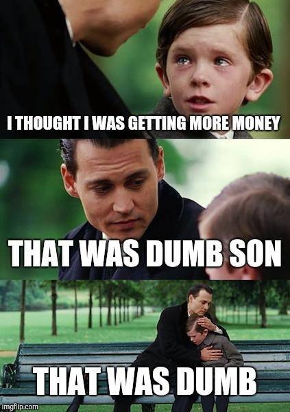 Finding Neverland Meme | I THOUGHT I WAS GETTING MORE MONEY THAT WAS DUMB SON THAT WAS DUMB | image tagged in memes,finding neverland | made w/ Imgflip meme maker