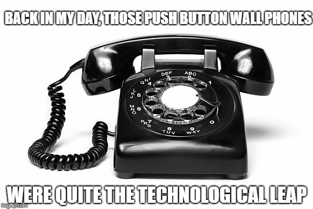 BACK IN MY DAY, THOSE PUSH BUTTON WALL PHONES WERE QUITE THE TECHNOLOGICAL LEAP | made w/ Imgflip meme maker